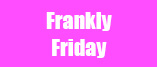 Frankly Friday